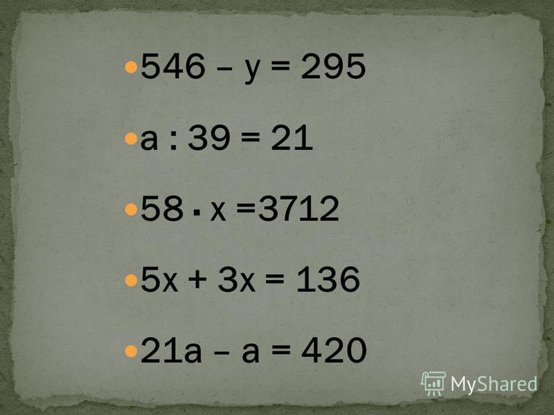 546 – у = 295 а : 39 = 21 58 х =3712 5 х + 3 х = 136 21 а – а = 420