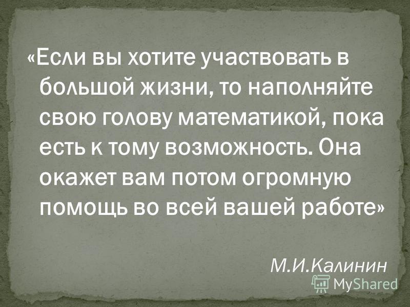 «Если вы хотите участвовать в большой жизни, то наполняйте свою голову математикой, пока есть к тому возможность. Она окажет вам потом огромную помощь во всей вашей работе» М.И.Калинин