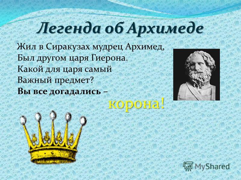 Легенда об Архимеде Жил в Сиракузах мудрец Архимед, Был другом царя Гиерона. Какой для царя самый Важный предмет? Вы все догадались – корона!