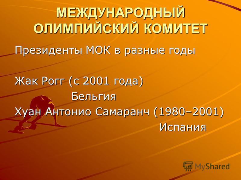 МЕЖДУНАРОДНЫЙ ОЛИМПИЙСКИЙ КОМИТЕТ Президенты МОК в разные годы Жак Рогг (с 2001 года) Бельгия Бельгия Хуан Антонио Самаранч (1980–2001) Испания