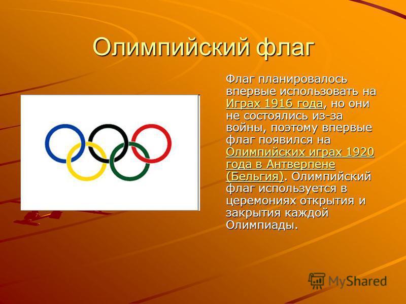 Олимпийский флаг Флаг планировалось впервые использовать на Играх 1916 года, но они не состоялись из-за войны, поэтому впервые флаг появился на Олимпийских играх 1920 года в Антверпене (Бельгия). Олимпийский флаг используется в церемониях открытия и
