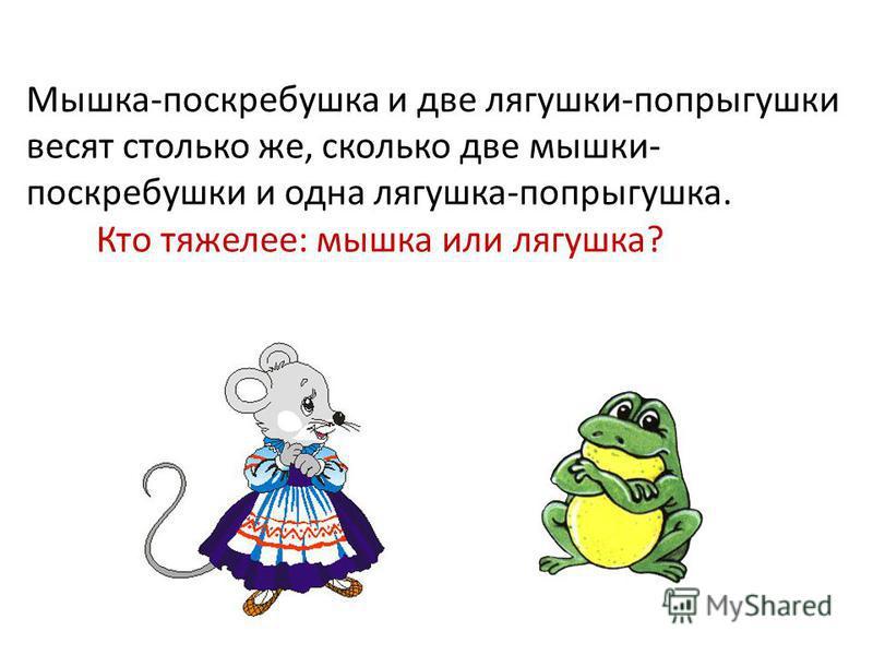 Мышка-поскребушка и две лягушки-попрыгушки весят столько же, сколько две мышки- поскребушки и одна лягушка-попрыгушка. Кто тяжелее: мышка или лягушка?