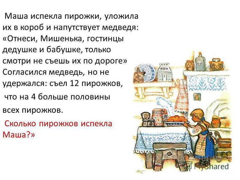 Маша испекла пирожки, уложила их в короб и напутствует медведя: «Отнеси, Мишенька, гостинцы дедушке и бабушке, только смотри не съешь их по дороге». Согласился медведь, но не удержался: съел 12 пирожков, что на 4 больше половины всех пирожков. Скольк