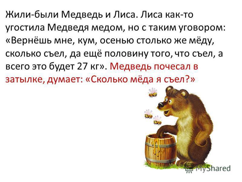 Жили-были Медведь и Лиса. Лиса как-то угостила Медведя медом, но с таким уговором: «Вернёшь мне, кум, осенью столько же мёду, сколько съел, да ещё половину того, что съел, а всего это будет 27 кг». Медведь почесал в затылке, думает: «Сколько мёда я с
