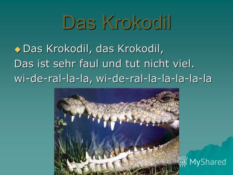 Das Krokodil Das Krokodil, das Krokodil, Das Krokodil, das Krokodil, Das ist sehr faul und tut nicht viel. wi-de-ral-la-la, wi-de-ral-la-la-la-la-la