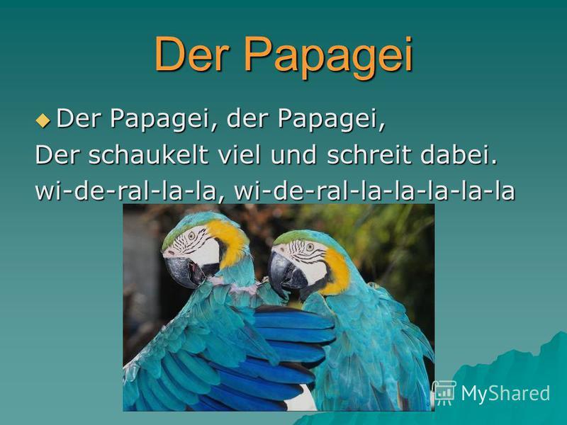 Der Papagei Der Papagei, der Papagei, Der Papagei, der Papagei, Der schaukelt viel und schreit dabei. wi-de-ral-la-la, wi-de-ral-la-la-la-la-la