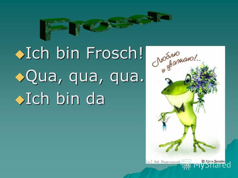 Ich bin Frosch! Ich bin Frosch! Qua, qua, qua. Qua, qua, qua. Ich bin da Ich bin da
