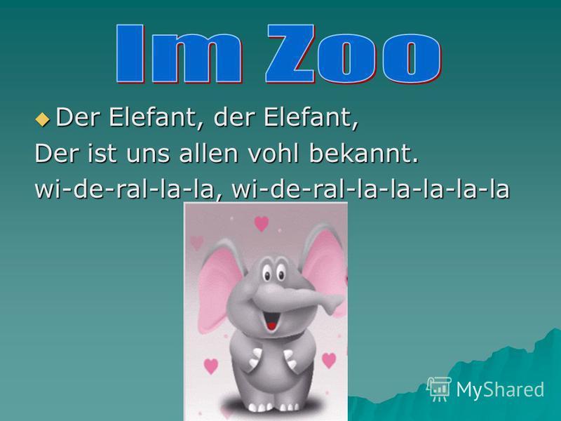 Der Elefant, der Elefant, Der Elefant, der Elefant, Der ist uns allen vohl bekannt. wi-de-ral-la-la, wi-de-ral-la-la-la-la-la