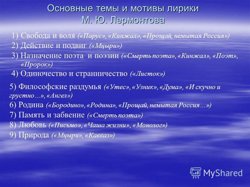 1)Свобода и воля («Парус», «Кинжал», «Прощай, немытая Россия») 2) Действие и подвиг («Мцыри») 3) Назначение поэта и поэзии («Смерть поэта», «Кинжал», «Поэт», «Пророк») 4) Одиночество и странничество («Листок») Основные темы и мотивы лирики М. Ю. Лерм