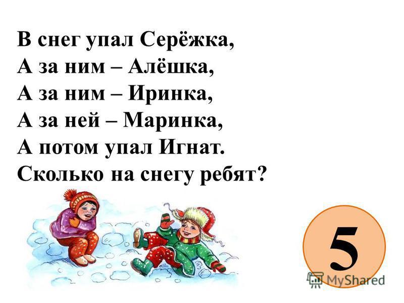 В снег упал Серёжка, А за ним – Алёшка, А за ним – Иринка, А за ней – Маринка, А потом упал Игнат. Сколько на снегу ребят? 5