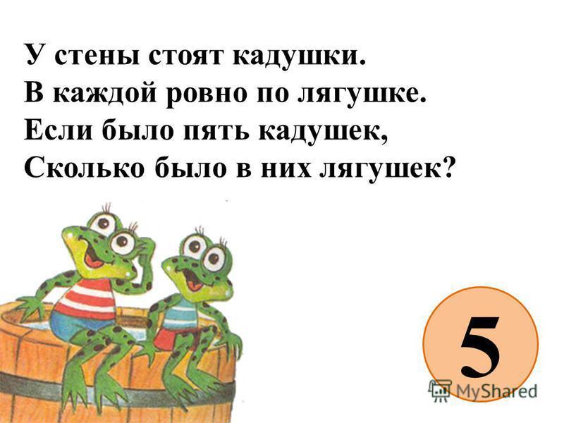 У стены стоят кадушки. В каждой ровно по лягушке. Если было пять кадушек, Сколько было в них лягушек? 5