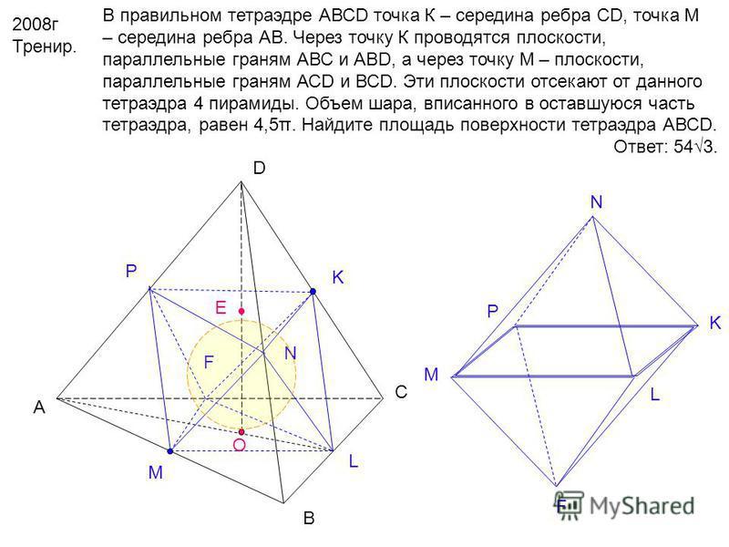 2008 г Тренир. В правильном тетраэдре АВСD точка К – середина ребра CD, точка М – середина ребра АВ. Через точку К проводятся плоскости, параллельные граням АВС и АВD, а через точку М – плоскости, параллельные граням АСD и ВСD. Эти плоскости отсекают