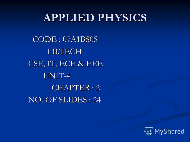 1 APPLIED PHYSICS CODE : 07A1BS05 CODE : 07A1BS05 I B.TECH I B.TECH CSE, IT, ECE & EEE CSE, IT, ECE & EEE UNIT-4 UNIT-4 CHAPTER : 2 CHAPTER : 2 NO. OF SLIDES : 24 NO. OF SLIDES : 24