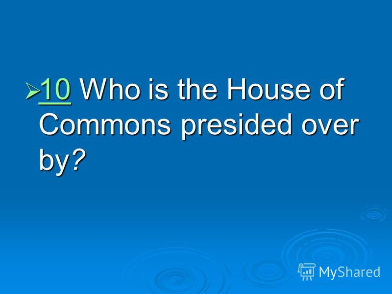 10 Who is the House of Commons presided over by? 10 Who is the House of Commons presided over by? 10