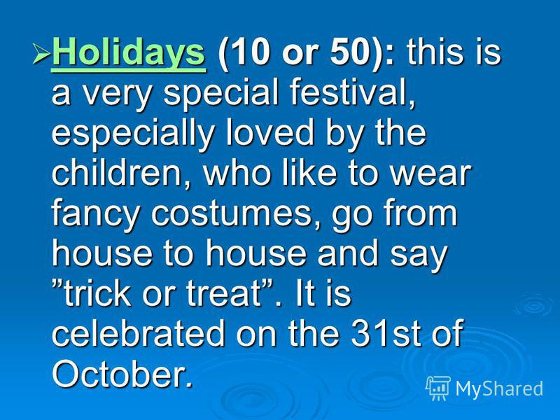 Holidays (10 or 50): this is a very special festival, especially loved by the children, who like to wear fancy costumes, go from house to house and say trick or treat. It is celebrated on the 31st of October. Holidays (10 or 50): this is a very speci