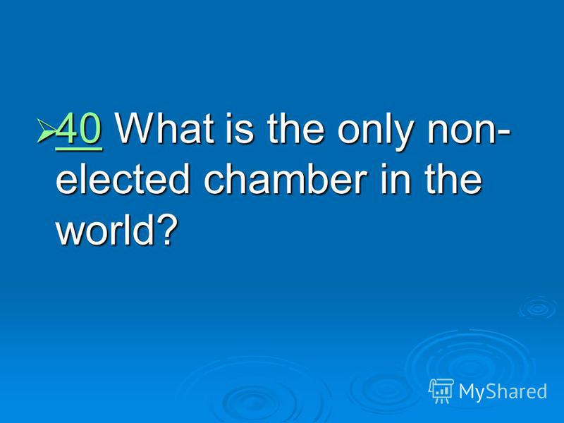 40 What is the only non- elected chamber in the world? 40 What is the only non- elected chamber in the world? 40