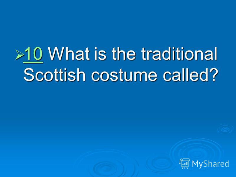 10 What is the traditional Scottish costume called? 10 What is the traditional Scottish costume called? 10
