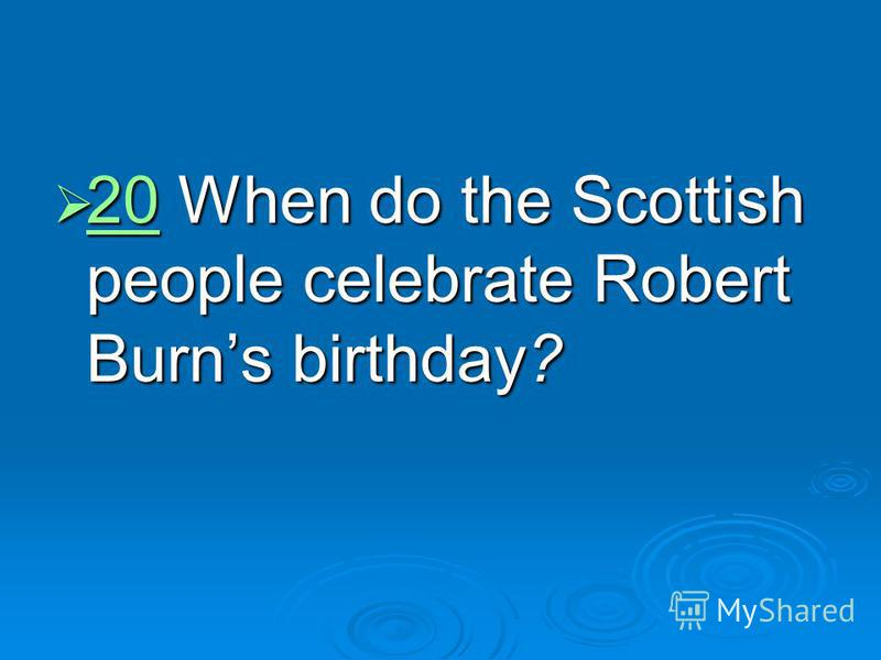 20 When do the Scottish people celebrate Robert Burns birthday? 20 When do the Scottish people celebrate Robert Burns birthday? 20