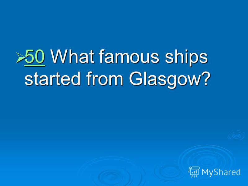50 What famous ships started from Glasgow? 50 What famous ships started from Glasgow? 50