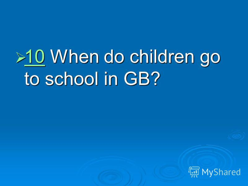 10 When do children go to school in GB? 10 When do children go to school in GB? 10