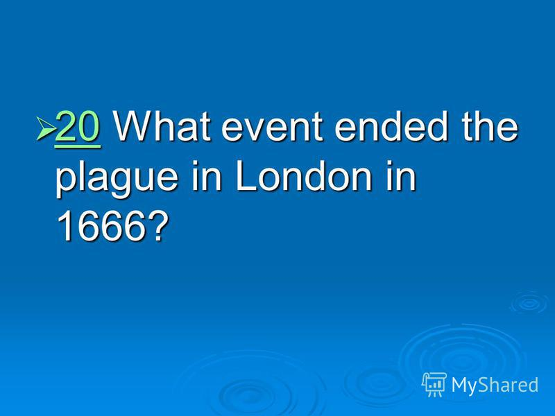 20 What event ended the plague in London in 1666? 20 What event ended the plague in London in 1666? 20