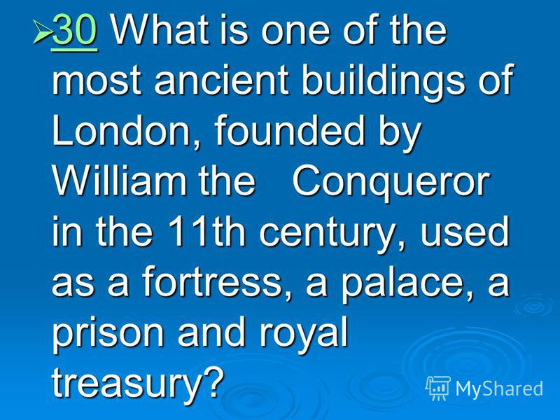30 What is one of the most ancient buildings of London, founded by William the Conqueror in the 11th century, used as a fortress, a palace, a prison and royal treasury? 30 What is one of the most ancient buildings of London, founded by William the Co