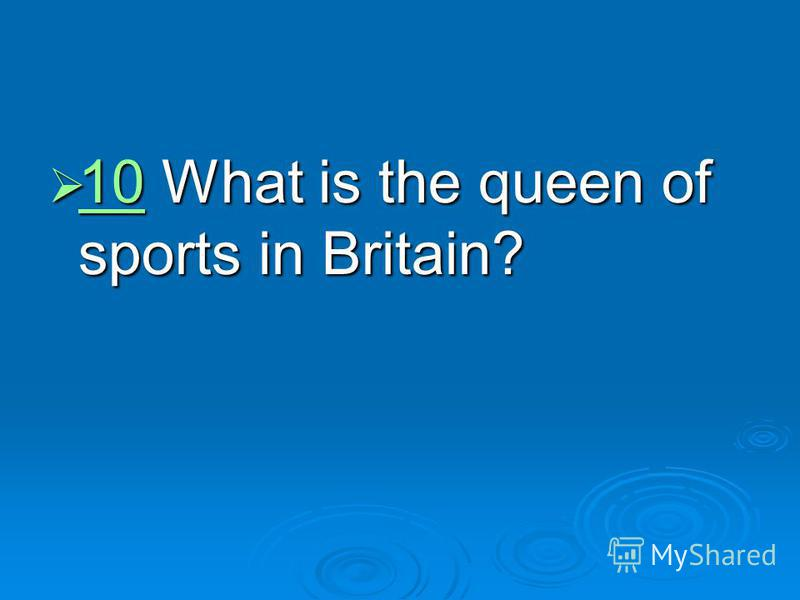 10 What is the queen of sports in Britain? 10 What is the queen of sports in Britain? 10