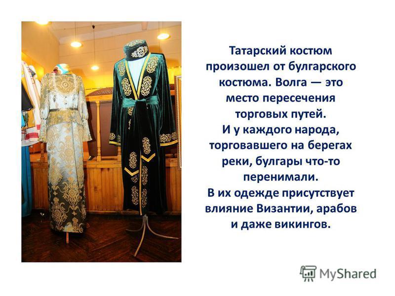 Татарский костюм произошел от булгарского костюма. Волга это место пересечения торговых путей. И у каждого народа, торговавшего на берегах реки, булгары что-то перенимали. В их одежде присутствует влияние Византии, арабов и даже викингов.
