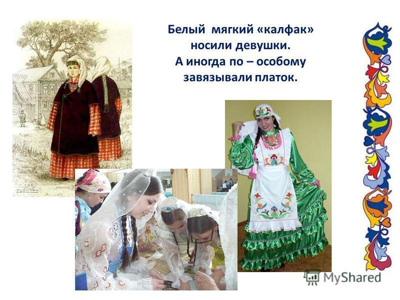 Белый мягкий «калфак» носили девушки. А иногда по – особому завязывали платок.