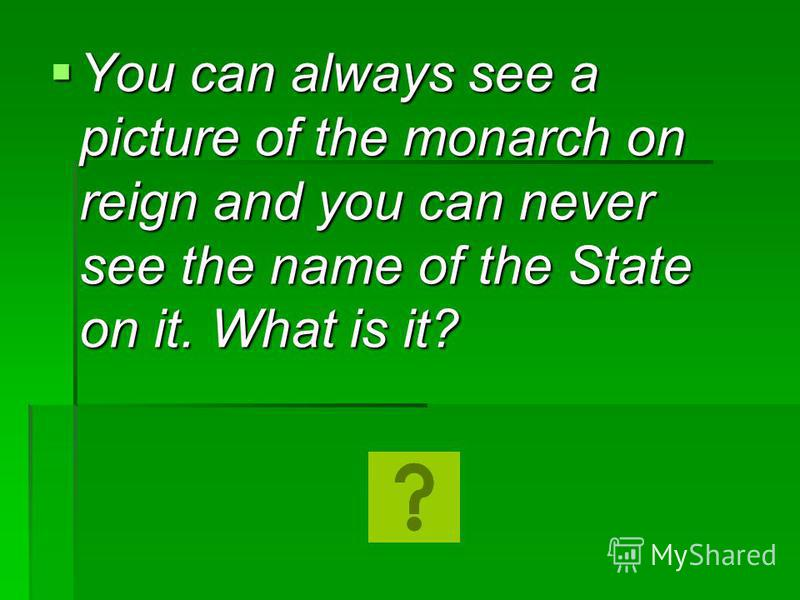 You can always see a picture of the monarch on reign and you can never see the name of the State on it. What is it? You can always see a picture of the monarch on reign and you can never see the name of the State on it. What is it?
