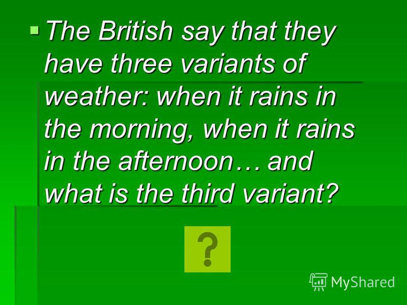 The British say that they have three variants of weather: when it rains in the morning, when it rains in the afternoon… and what is the third variant? The British say that they have three variants of weather: when it rains in the morning, when it rai