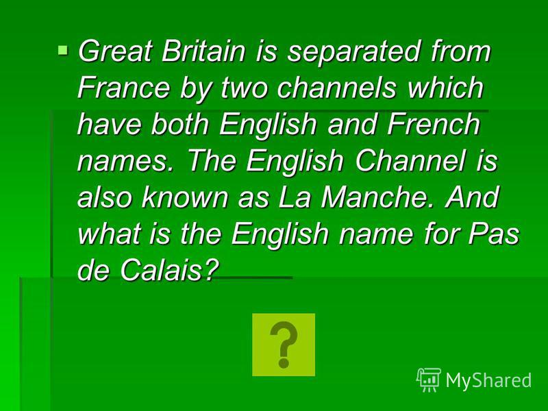 Great Britain is separated from France by two channels which have both English and French names. The English Channel is also known as La Manche. And what is the English name for Pas de Calais? Great Britain is separated from France by two channels wh