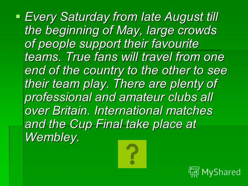 Every Saturday from late August till the beginning of May, large crowds of people support their favourite teams. True fans will travel from one end of the country to the other to see their team play. There are plenty of professional and amateur clubs