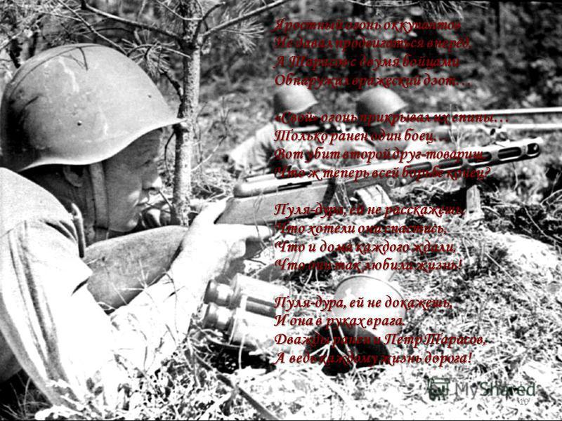 Яростный огонь оккупантов Не давал продвигаться вперёд, А Тарасов с двумя бойцами Обнаружил вражеский дзот… «Свой» огонь прикрывал их спины… Только ранен один боец… Вот убит второй друг-товарищ. Что ж теперь всей борьбе конец? Пуля-дура, ей не расска