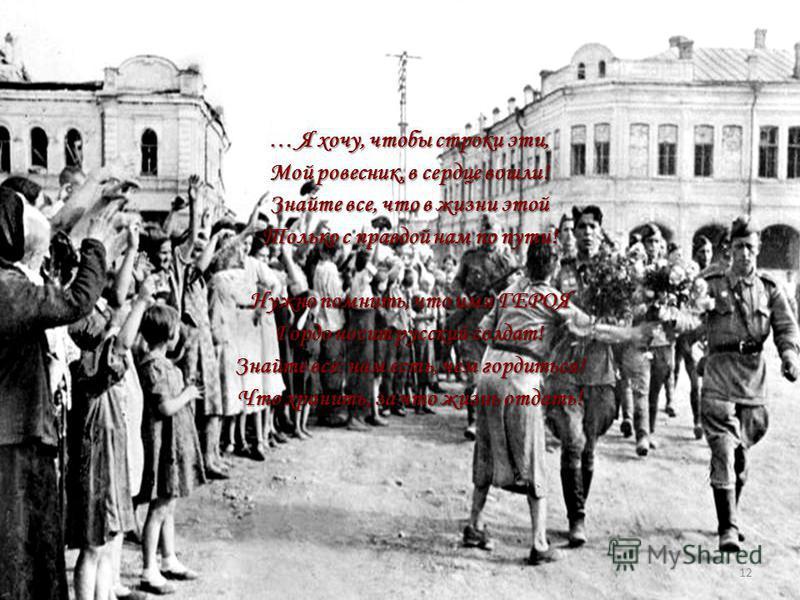 … Я хочу, чтобы строки эти, Мой ровесник, в сердце вошли! Знайте все, что в жизни этой Только с правдой нам по пути! Нужно помнить, что имя ГЕРОЯ Гордо носит русский солдат! Знайте все: нам есть, чем гордиться! Что хранить, за что жизнь отдать! 12