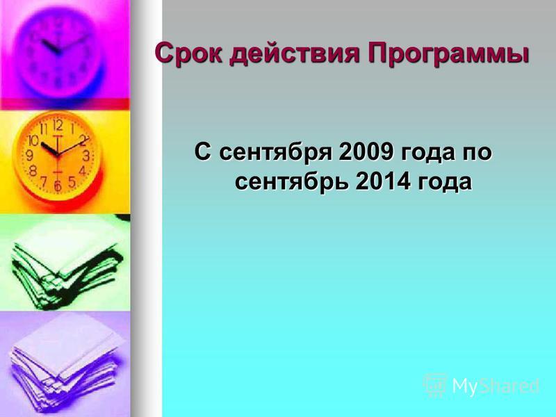 Срок действия Программы С сентября 2009 года по сентябрь 2014 года