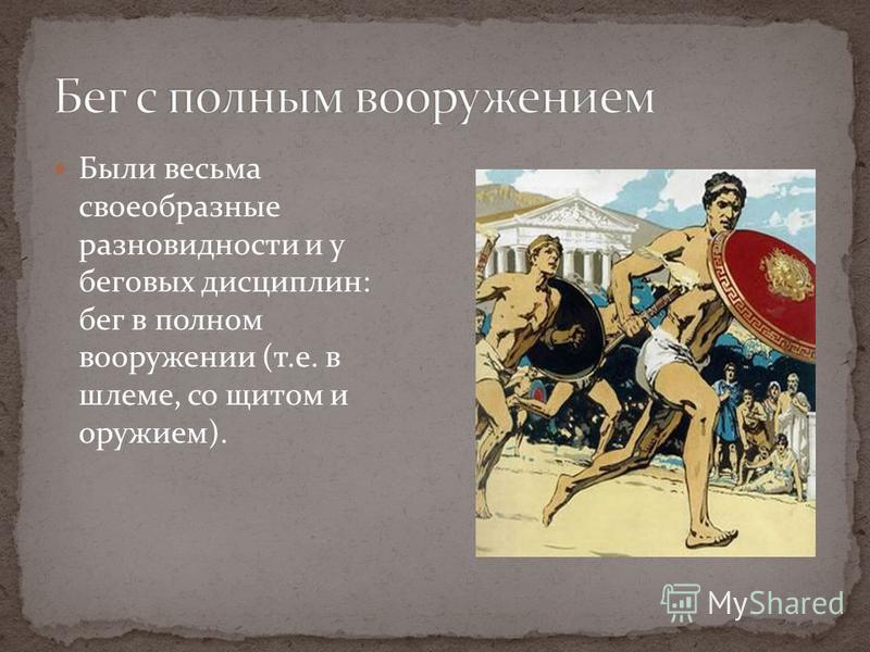 Были весьма своеобразные разновидности и у беговых дисциплин: бег в полном вооружении (т.е. в шлеме, со щитом и оружием).