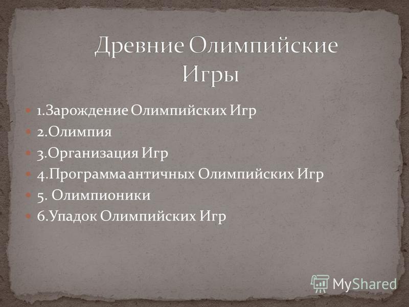 1. Зарождение Олимпийских Игр 2. Олимпия 3. Организация Игр 4. Программа античных Олимпийских Игр 5. Олимпионики 6. Упадок Олимпийских Игр