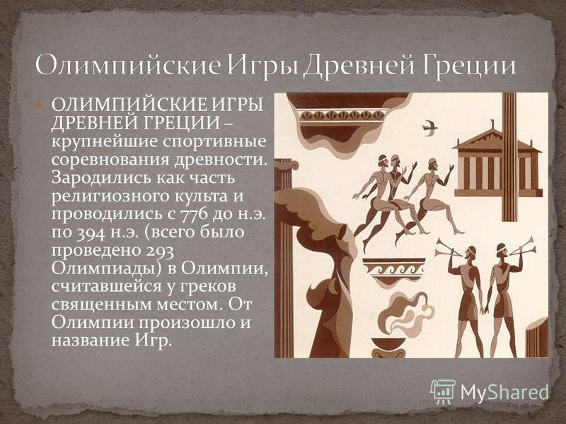 ОЛИМПИЙСКИЕ ИГРЫ ДРЕВНЕЙ ГРЕЦИИ – крупнейшие спортивные соревнования древности. Зародились как часть религиозного культа и проводились с 776 до н.э. по 394 н.э. (всего было проведено 293 Олимпиады) в Олимпии, считавшейся у греков священным местом. От