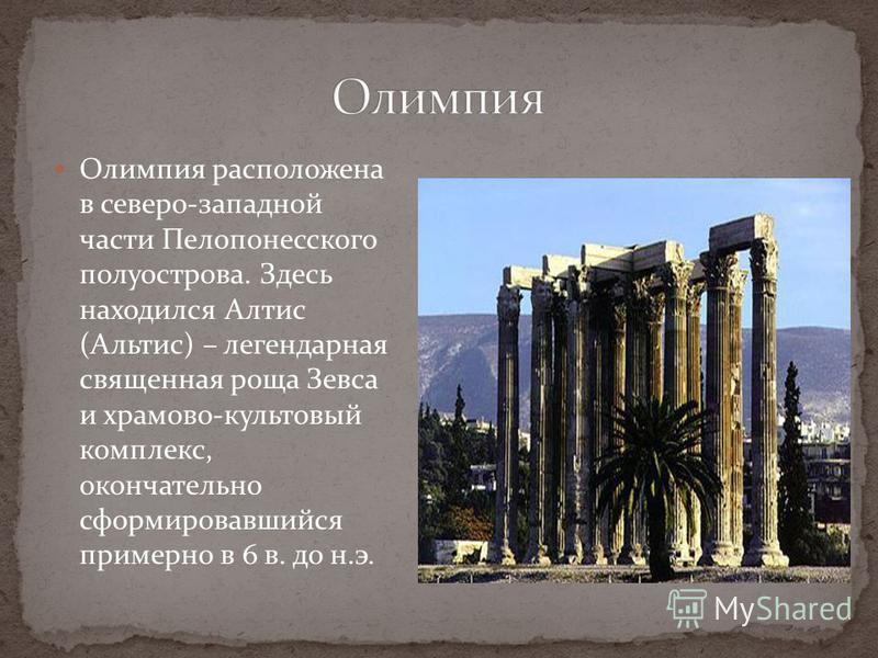 Олимпия расположена в северо-западной части Пелопонесского полуострова. Здесь находился Алтис (Альтис) – легендарная священная роща Зевса и храмов-культовый комплекс, окончательно сформировавшийся примерно в 6 в. до н.э.
