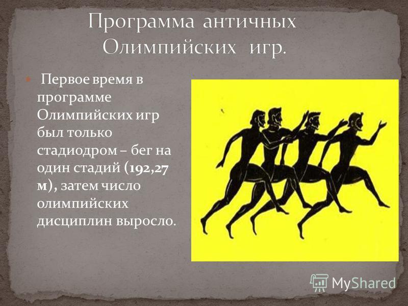 Первое время в программе Олимпийских игр был только стадиодром – бег на один стадий (192,27 м), затем число олимпийских дисциплин выросло.