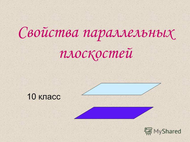 Свойства параллельных плоскостей 10 класс