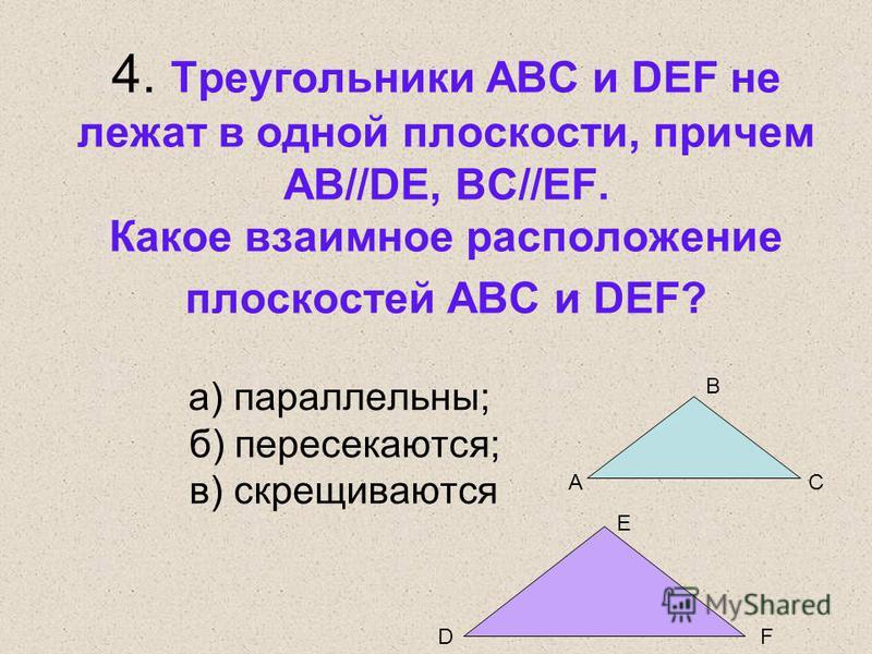 4. Треугольники ABC и DEF не лежат в одной плоскости, причем AB//DE, BC//EF. Какое взаимное расположение плоскостей ABC и DEF? а) параллельны; б) пересекаются; в) скрещиваются A B C DF E