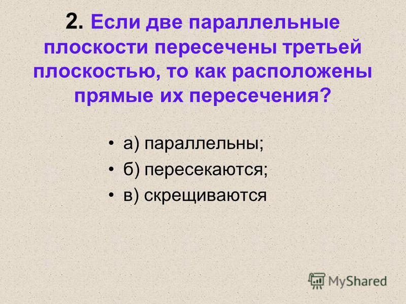 2. Если две параллельные плоскости пересечены третьей плоскостью, то как расположены прямые их пересечения? а) параллельны; б) пересекаются; в) скрещиваются