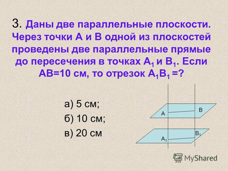 3. Даны две параллельные плоскости. Через точки А и В одной из плоскостей проведены две параллельные прямые до пересечения в точках А 1 и В 1. Если АВ=10 см, то отрезок А 1 В 1 =? а) 5 см; б) 10 см; в) 20 см A B A1A1 B1B1