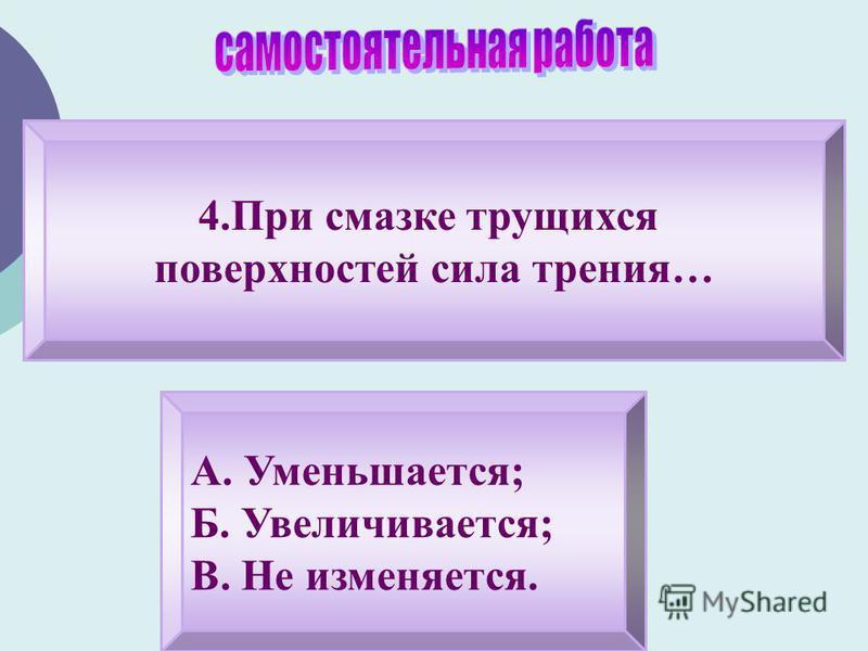 4. При смазке трущихся поверхностей сила трения… А. Уменьшается; Б. Увеличивается; В. Не изменяется.