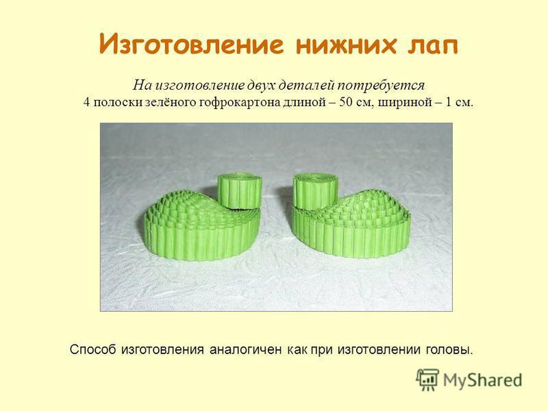 Изготовление нижних лап На изготовление двух деталей потребуется 4 полоски зелёного гофрокартона длиной – 50 см, шириной – 1 см. Способ изготовления аналогичен как при изготовлении головы.
