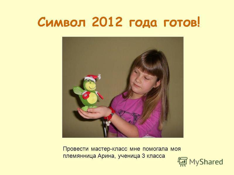 Символ 2012 года готов! Провести мастер-класс мне помогала моя племянница Арина, ученица 3 класса