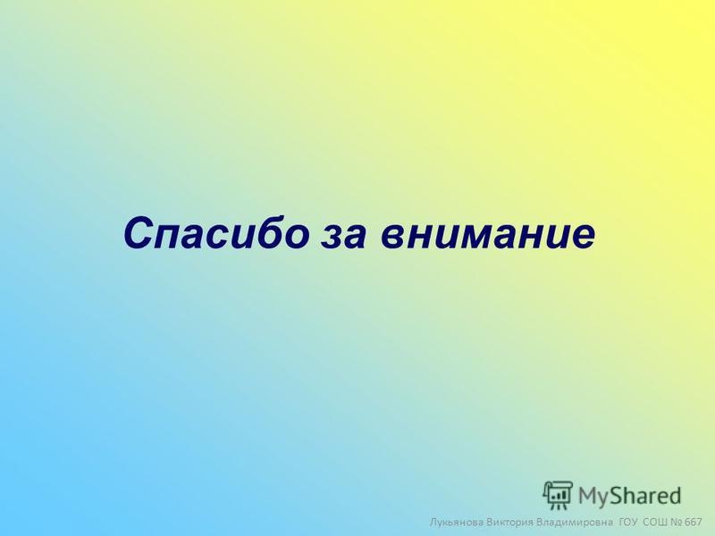 Спасибо за внимание Лукьянова Виктория Владимировна ГОУ СОШ 667
