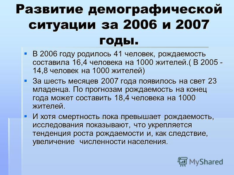 Развитие демографической ситуации за 2006 и 2007 годы. В 2006 году родилось 41 человек, рождаемость составила 16,4 человека на 1000 жителей.( В 2005 - 14,8 человек на 1000 жителей) В 2006 году родилось 41 человек, рождаемость составила 16,4 человека